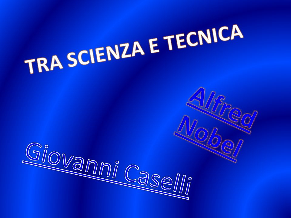 TRA SCIENZA E TECNICA Alfred Nobel Giovanni Caselli