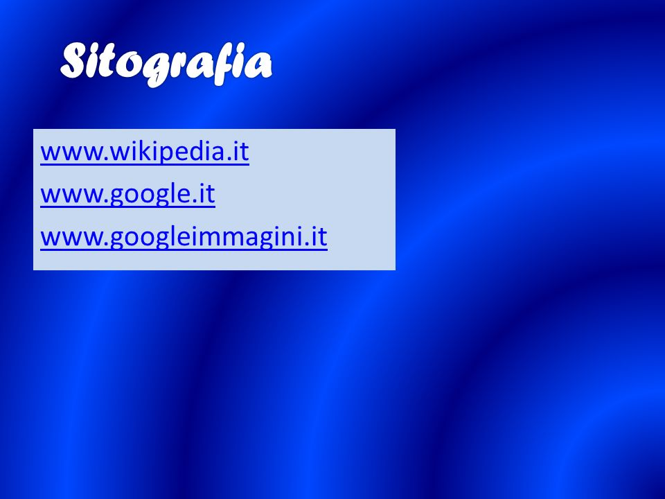Sitografia www.wikipedia.it www.google.it www.googleimmagini.it
