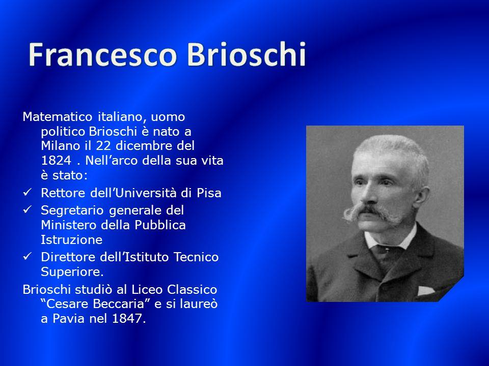 Francesco Brioschi Matematico italiano, uomo politico Brioschi è nato a Milano il 22 dicembre del 1824 . Nell'arco della sua vita è stato: