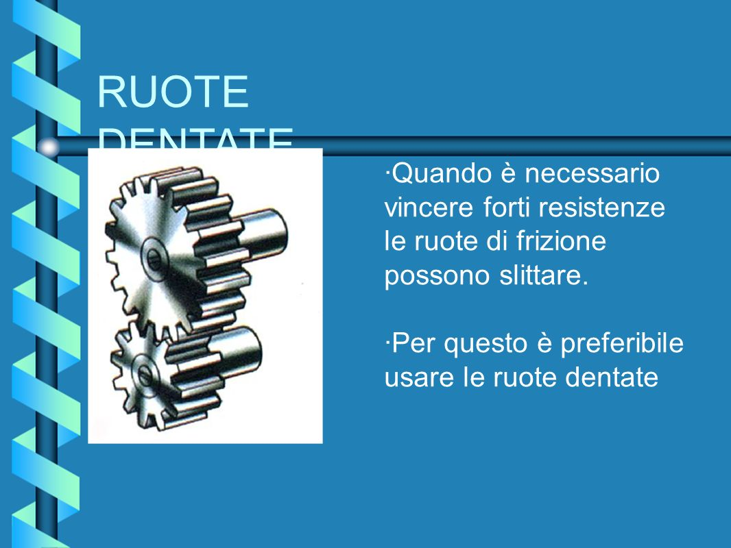 RUOTE DENTATE ·Quando è necessario vincere forti resistenze le ruote di frizione possono slittare.