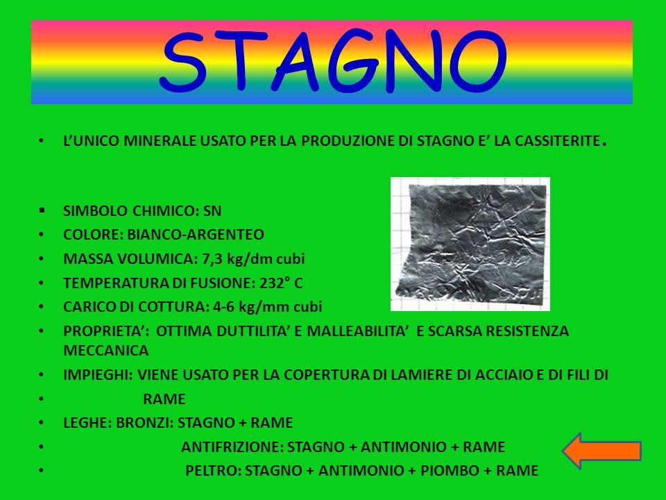 STAGNO L'UNICO MINERALE USATO PER LA PRODUZIONE DI STAGNO E' LA CASSITERITE. SIMBOLO CHIMICO: SN. COLORE: BIANCO-ARGENTEO.