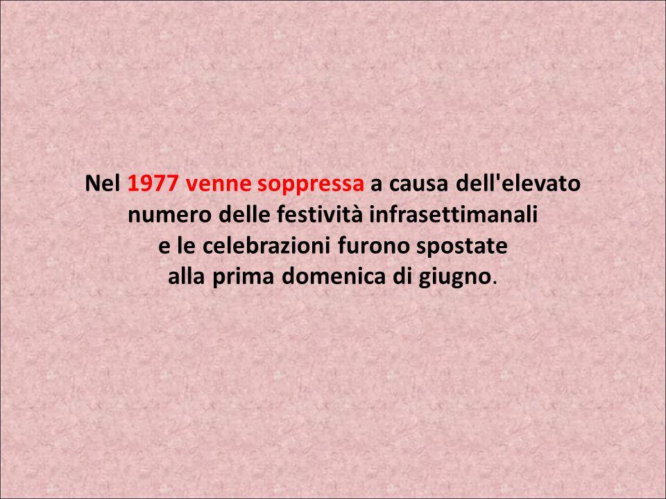 Nel 1977 venne soppressa a causa dell elevato numero delle festività infrasettimanali e le celebrazioni furono spostate alla prima domenica di giugno.