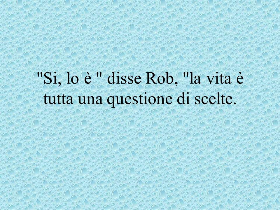 Si, lo è disse Rob, la vita è tutta una questione di scelte.