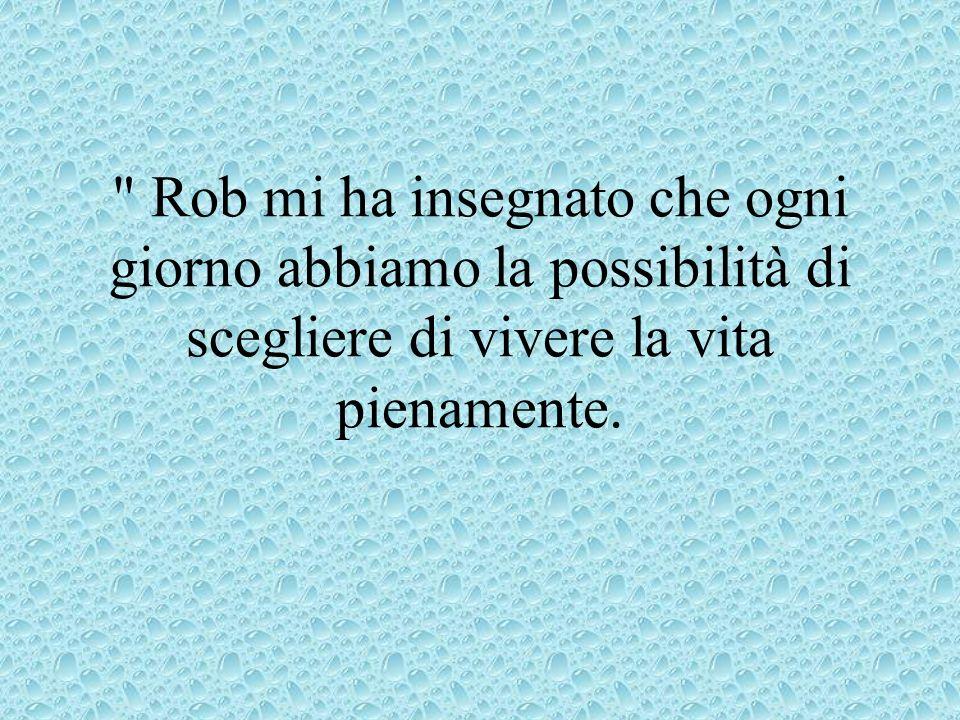 Rob mi ha insegnato che ogni giorno abbiamo la possibilità di scegliere di vivere la vita pienamente.