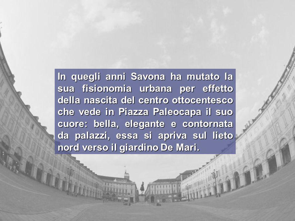 In quegli anni Savona ha mutato la sua fisionomia urbana per effetto della nascita del centro ottocentesco che vede in Piazza Paleocapa il suo cuore: bella, elegante e contornata da palazzi, essa si apriva sul lieto nord verso il giardino De Mari.