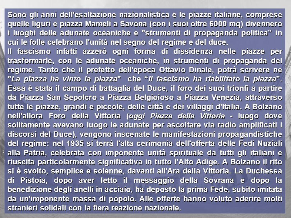 Sono gli anni dell esaltazione nazionalistica e le piazze italiane, comprese quelle liguri e piazza Mameli a Savona (con i suoi oltre 6000 mq) divennero i luoghi delle adunate oceaniche e strumenti di propaganda politica in cui le folle celebrano l unità nel segno del regime e del duce.