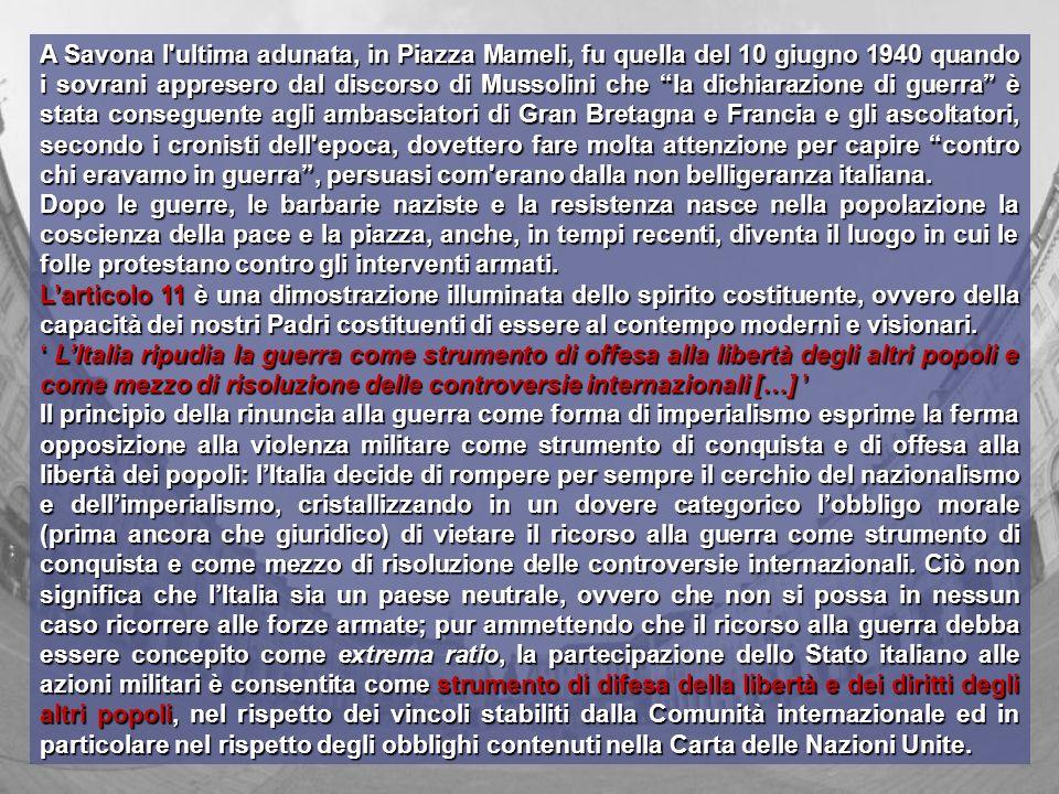 A Savona l ultima adunata, in Piazza Mameli, fu quella del 10 giugno 1940 quando i sovrani appresero dal discorso di Mussolini che la dichiarazione di guerra è stata conseguente agli ambasciatori di Gran Bretagna e Francia e gli ascoltatori, secondo i cronisti dell epoca, dovettero fare molta attenzione per capire contro chi eravamo in guerra , persuasi com erano dalla non belligeranza italiana.