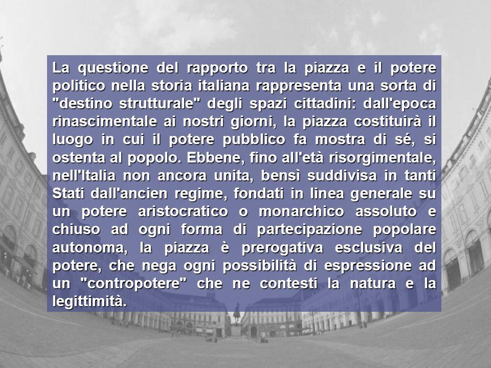 La questione del rapporto tra la piazza e il potere politico nella storia italiana rappresenta una sorta di destino strutturale degli spazi cittadini: dall epoca rinascimentale ai nostri giorni, la piazza costituirà il luogo in cui il potere pubblico fa mostra di sé, si ostenta al popolo.