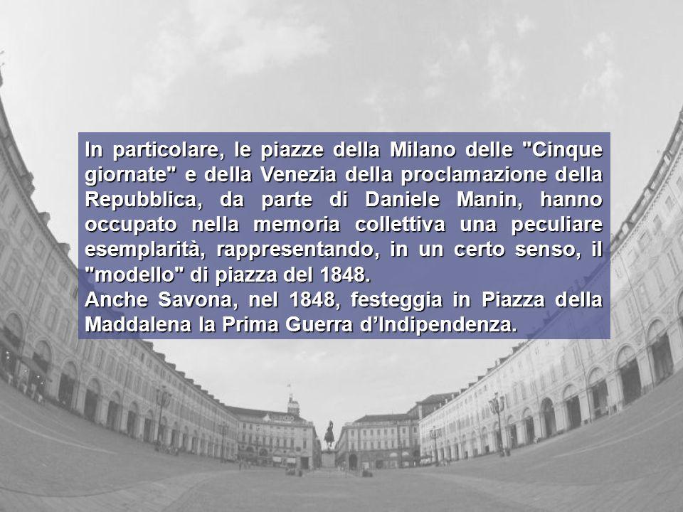 In particolare, le piazze della Milano delle Cinque giornate e della Venezia della proclamazione della Repubblica, da parte di Daniele Manin, hanno occupato nella memoria collettiva una peculiare esemplarità, rappresentando, in un certo senso, il modello di piazza del 1848.