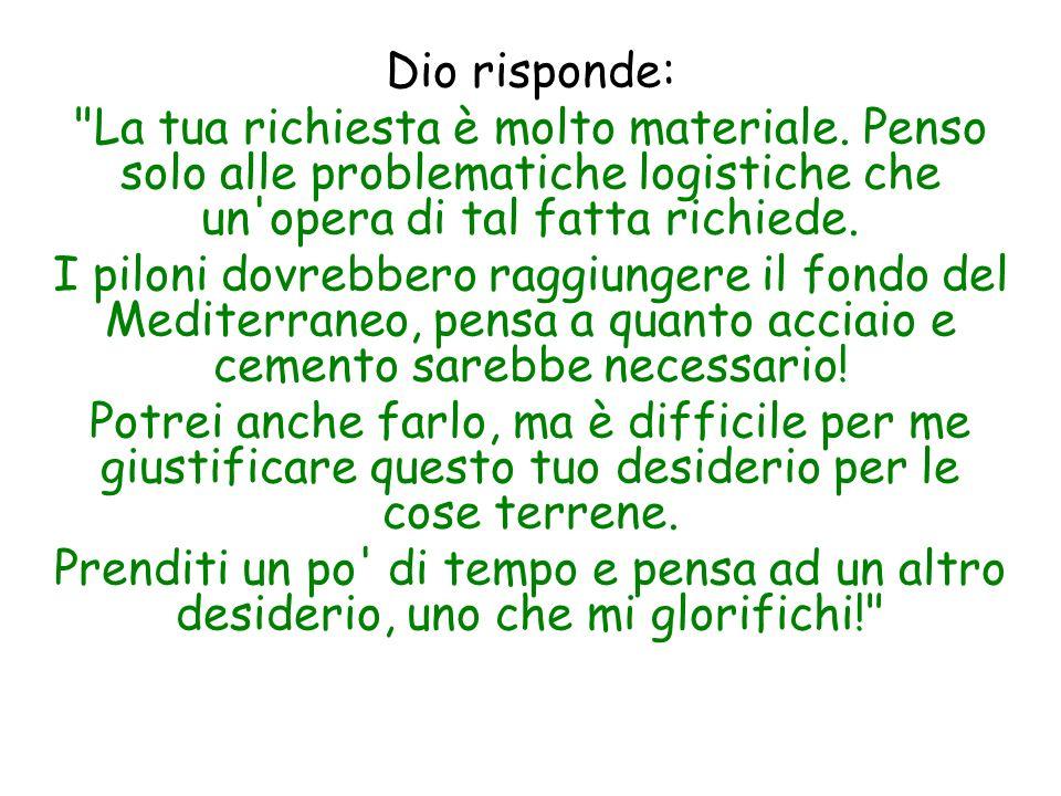 Dio risponde: La tua richiesta è molto materiale. Penso solo alle problematiche logistiche che un opera di tal fatta richiede.
