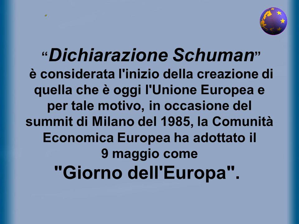 Dichiarazione Schuman è considerata l inizio della creazione di quella che è oggi l Unione Europea e per tale motivo, in occasione del summit di Milano del 1985, la Comunità Economica Europea ha adottato il 9 maggio come Giorno dell Europa .