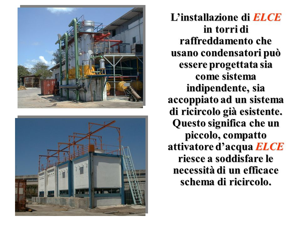 L'installazione di ELCE in torri di raffreddamento che usano condensatori può essere progettata sia come sistema indipendente, sia accoppiato ad un sistema di ricircolo già esistente.