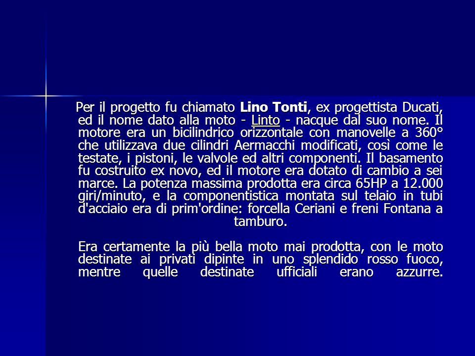 Per il progetto fu chiamato Lino Tonti, ex progettista Ducati, ed il nome dato alla moto - Linto - nacque dal suo nome.