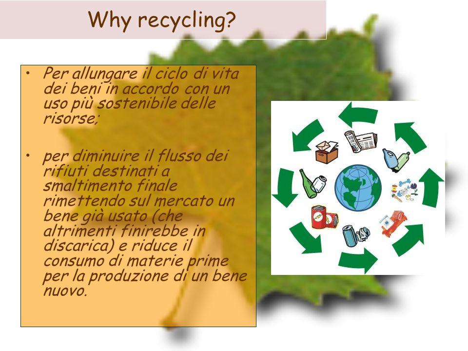 Why recycling Per allungare il ciclo di vita dei beni in accordo con un uso più sostenibile delle risorse;