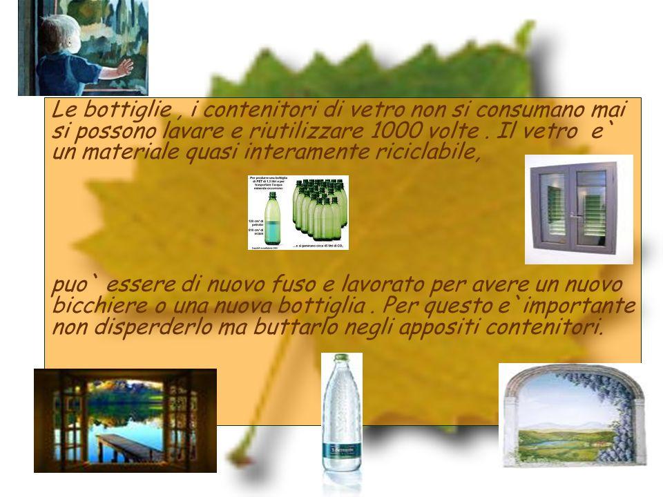 Le bottiglie , i contenitori di vetro non si consumano mai si possono lavare e riutilizzare 1000 volte . Il vetro e` un materiale quasi interamente riciclabile,