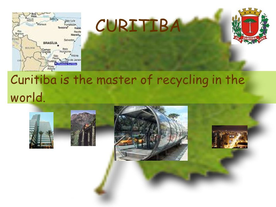 CURITIBA Curitiba is the master of recycling in the world.
