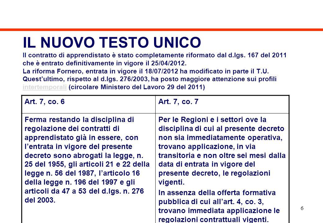 IL NUOVO TESTO UNICO Il contratto di apprendistato è stato completamente riformato dal d.lgs. 167 del 2011 che è entrato definitivamente in vigore il 25/04/2012. La riforma Fornero, entrata in vigore il 18/07/2012 ha modificato in parte il T.U. Quest'ultimo, rispetto al d.lgs. 276/2003, ha posto maggiore attenzione sui profili intertemporali (circolare Ministero del Lavoro 29 del 2011)