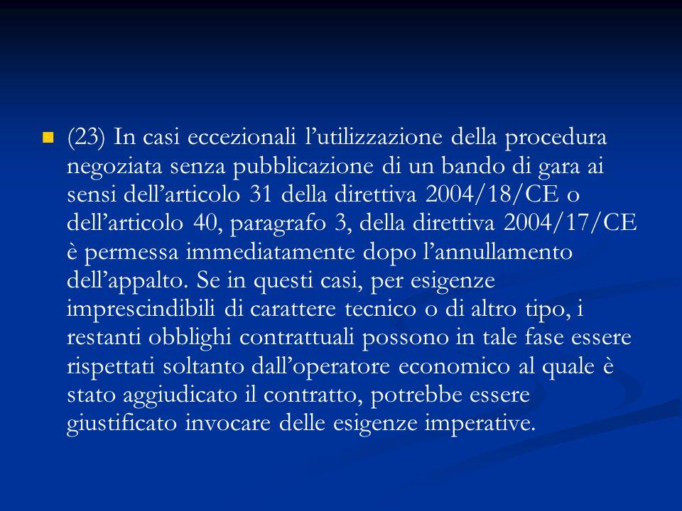 (23) In casi eccezionali l'utilizzazione della procedura negoziata senza pubblicazione di un bando di gara ai sensi dell'articolo 31 della direttiva 2004/18/CE o dell'articolo 40, paragrafo 3, della direttiva 2004/17/CE è permessa immediatamente dopo l'annullamento dell'appalto.