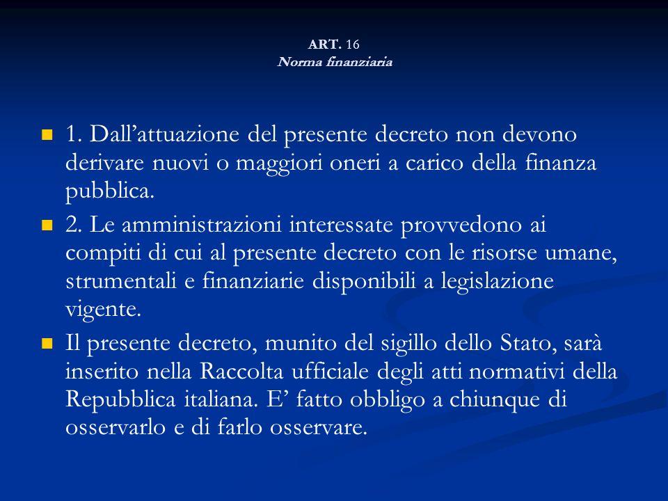 ART. 16 Norma finanziaria 1. Dall'attuazione del presente decreto non devono derivare nuovi o maggiori oneri a carico della finanza pubblica.