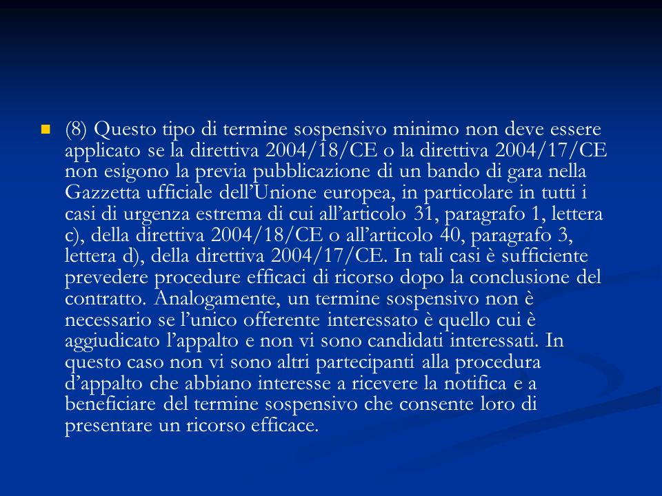 (8) Questo tipo di termine sospensivo minimo non deve essere applicato se la direttiva 2004/18/CE o la direttiva 2004/17/CE non esigono la previa pubblicazione di un bando di gara nella Gazzetta ufficiale dell'Unione europea, in particolare in tutti i casi di urgenza estrema di cui all'articolo 31, paragrafo 1, lettera c), della direttiva 2004/18/CE o all'articolo 40, paragrafo 3, lettera d), della direttiva 2004/17/CE.