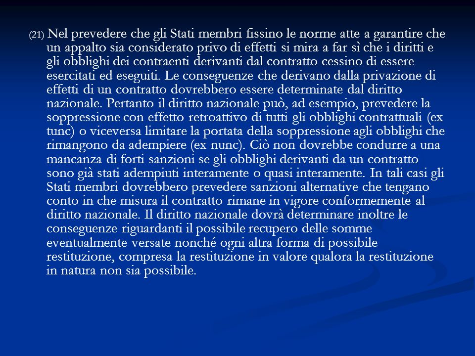 (21) Nel prevedere che gli Stati membri fissino le norme atte a garantire che un appalto sia considerato privo di effetti si mira a far sì che i diritti e gli obblighi dei contraenti derivanti dal contratto cessino di essere esercitati ed eseguiti.