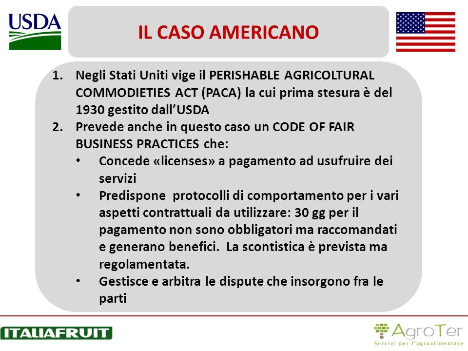 IL CASO AMERICANO Negli Stati Uniti vige il PERISHABLE AGRICOLTURAL COMMODIETIES ACT (PACA) la cui prima stesura è del 1930 gestito dall'USDA.