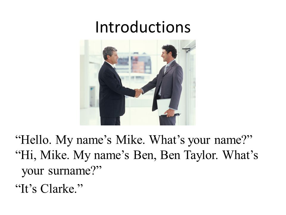 Introductions Hello. My name's Mike. What's your name Hi, Mike.