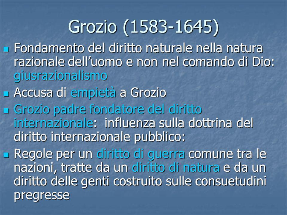 Grozio (1583-1645) Fondamento del diritto naturale nella natura razionale dell'uomo e non nel comando di Dio: giusrazionalismo.