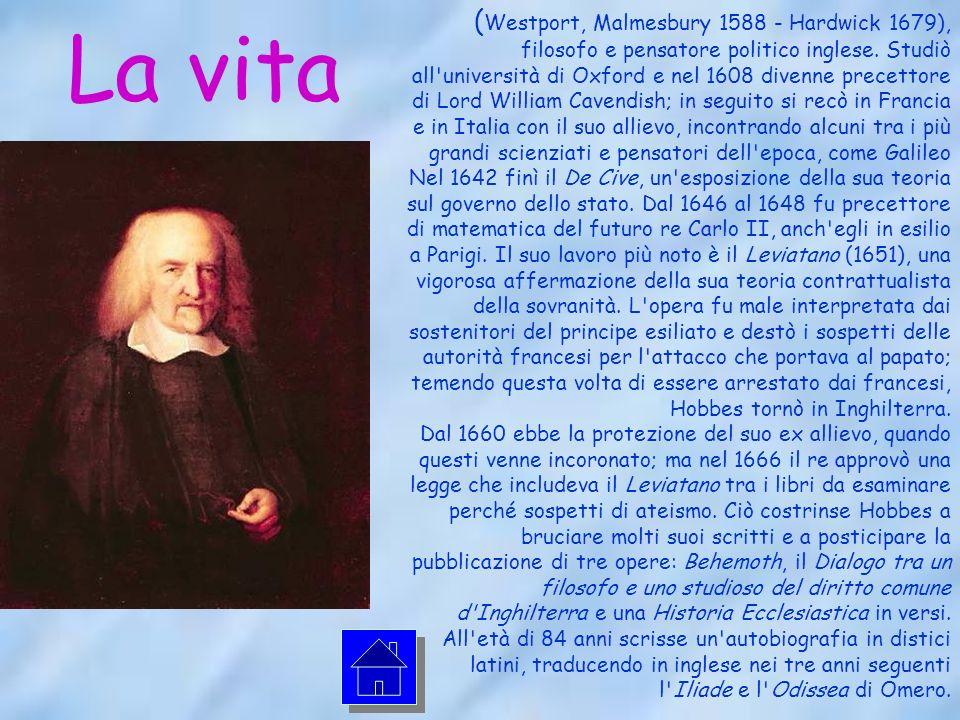 (Westport, Malmesbury 1588 - Hardwick 1679), filosofo e pensatore politico inglese. Studiò all università di Oxford e nel 1608 divenne precettore di Lord William Cavendish; in seguito si recò in Francia e in Italia con il suo allievo, incontrando alcuni tra i più grandi scienziati e pensatori dell epoca, come Galileo Nel 1642 finì il De Cive, un esposizione della sua teoria sul governo dello stato. Dal 1646 al 1648 fu precettore di matematica del futuro re Carlo II, anch egli in esilio a Parigi. Il suo lavoro più noto è il Leviatano (1651), una vigorosa affermazione della sua teoria contrattualista della sovranità. L opera fu male interpretata dai sostenitori del principe esiliato e destò i sospetti delle autorità francesi per l attacco che portava al papato; temendo questa volta di essere arrestato dai francesi, Hobbes tornò in Inghilterra. Dal 1660 ebbe la protezione del suo ex allievo, quando questi venne incoronato; ma nel 1666 il re approvò una legge che includeva il Leviatano tra i libri da esaminare perché sospetti di ateismo. Ciò costrinse Hobbes a bruciare molti suoi scritti e a posticipare la pubblicazione di tre opere: Behemoth, il Dialogo tra un filosofo e uno studioso del diritto comune d Inghilterra e una Historia Ecclesiastica in versi. All età di 84 anni scrisse un autobiografia in distici latini, traducendo in inglese nei tre anni seguenti l Iliade e l Odissea di Omero.
