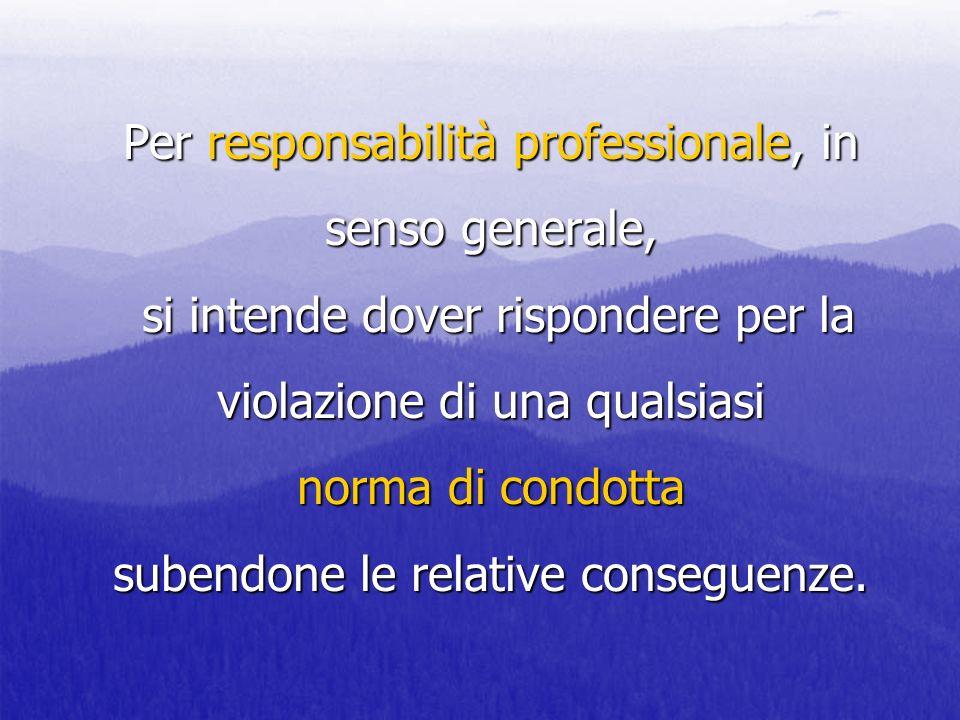 Per responsabilità professionale, in senso generale, si intende dover rispondere per la violazione di una qualsiasi norma di condotta subendone le relative conseguenze.