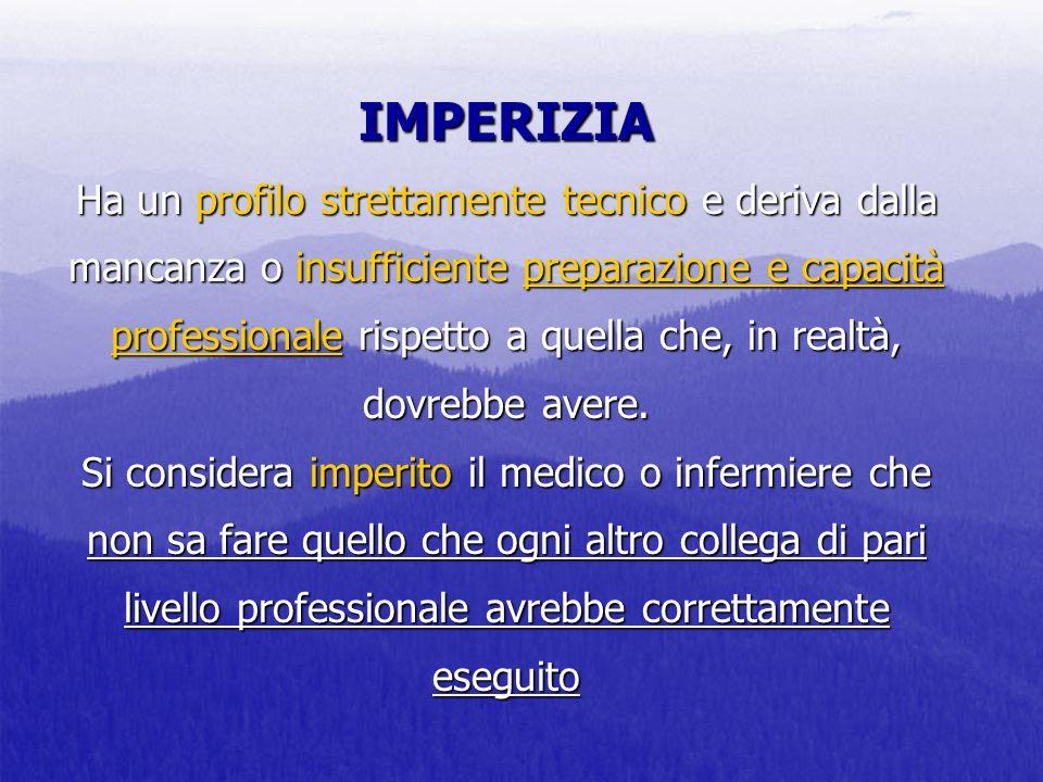 IMPERIZIA Ha un profilo strettamente tecnico e deriva dalla mancanza o insufficiente preparazione e capacità professionale rispetto a quella che, in realtà, dovrebbe avere.