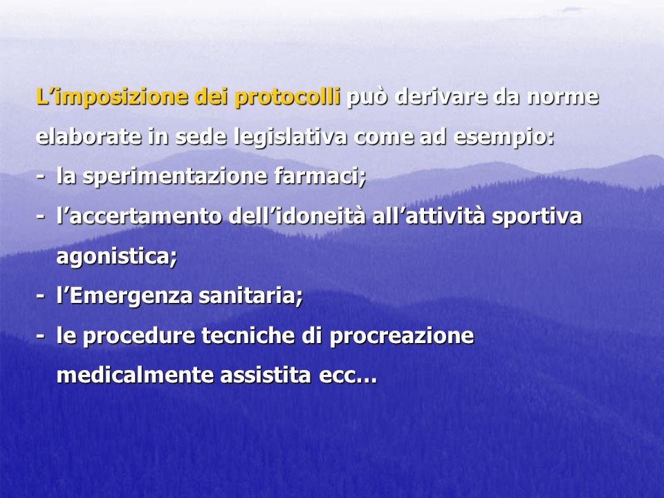 L'imposizione dei protocolli può derivare da norme elaborate in sede legislativa come ad esempio: - la sperimentazione farmaci; - l'accertamento dell'idoneità all'attività sportiva agonistica; - l'Emergenza sanitaria; - le procedure tecniche di procreazione medicalmente assistita ecc…