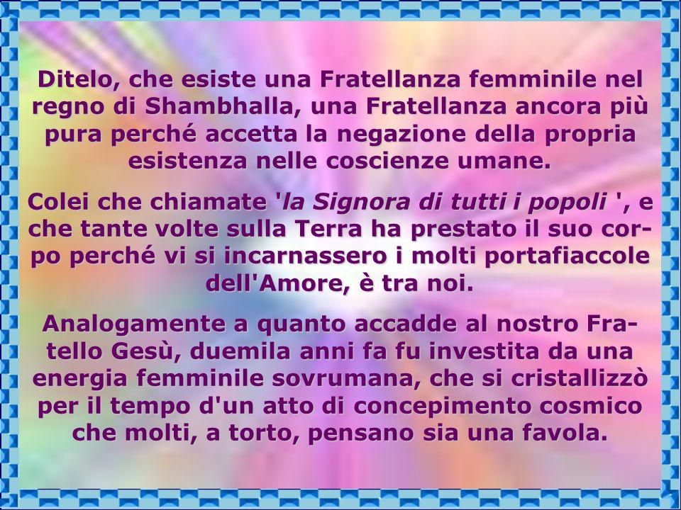 Ditelo, che esiste una Fratellanza femminile nel regno di Shambhalla, una Fratellanza ancora più pura perché accetta la negazione della propria esistenza nelle coscienze umane.