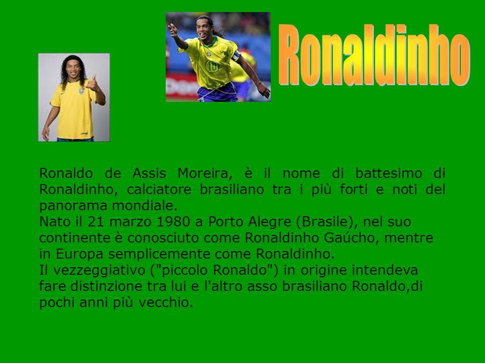 Ronaldinho Ronaldo de Assis Moreira, è il nome di battesimo di Ronaldinho, calciatore brasiliano tra i più forti e noti del panorama mondiale.