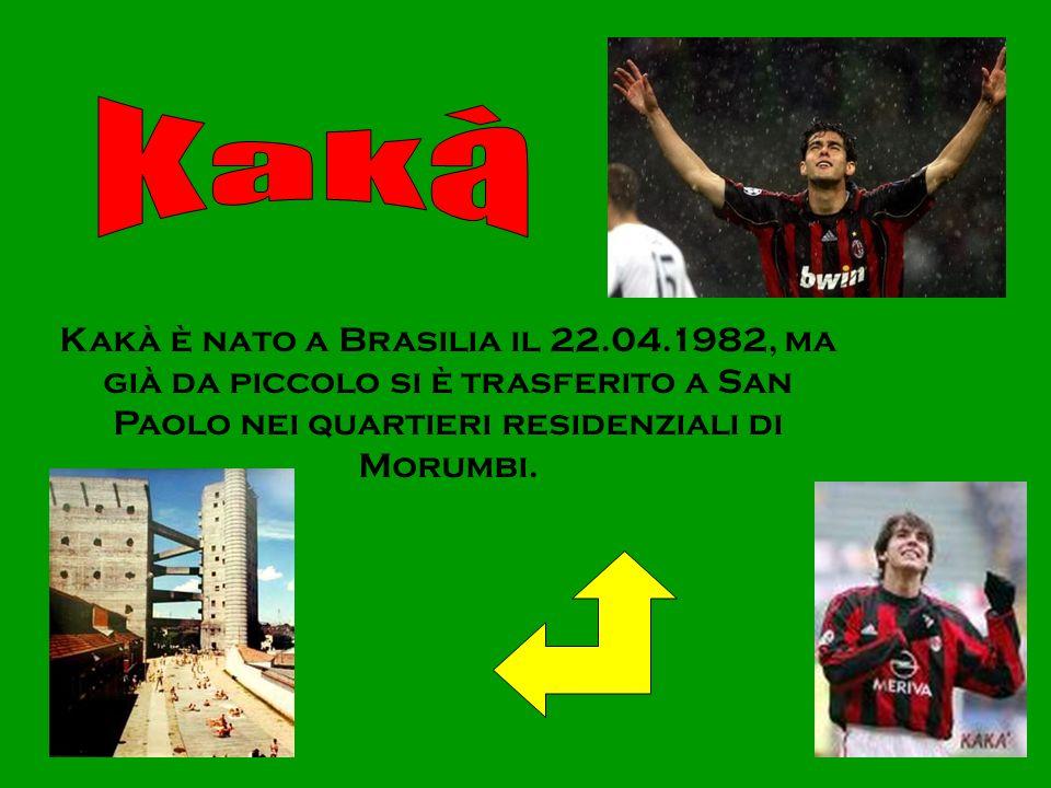 Kakà Kakà è nato a Brasilia il 22.04.1982, ma già da piccolo si è trasferito a San Paolo nei quartieri residenziali di Morumbi.