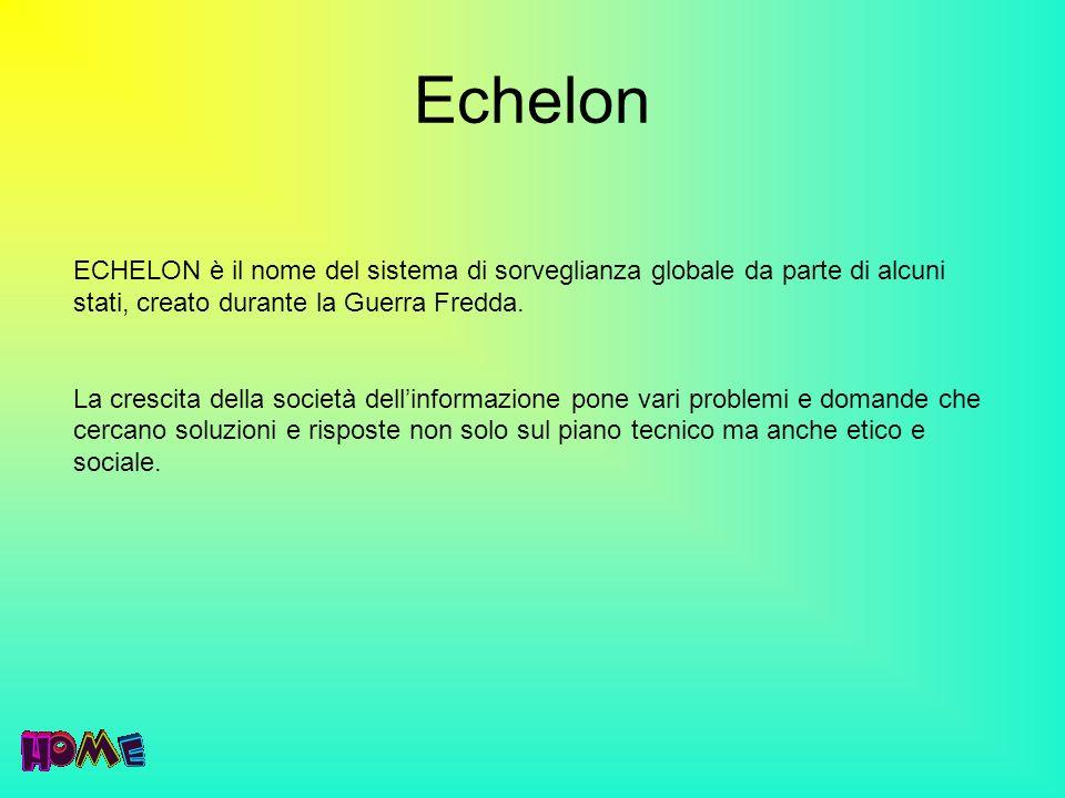 Echelon ECHELON è il nome del sistema di sorveglianza globale da parte di alcuni stati, creato durante la Guerra Fredda.