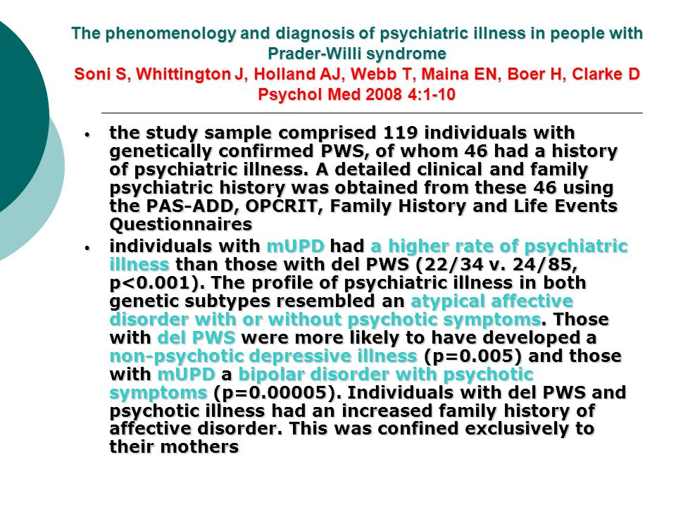 The phenomenology and diagnosis of psychiatric illness in people with Prader-Willi syndrome Soni S, Whittington J, Holland AJ, Webb T, Maina EN, Boer H, Clarke D Psychol Med 2008 4:1-10