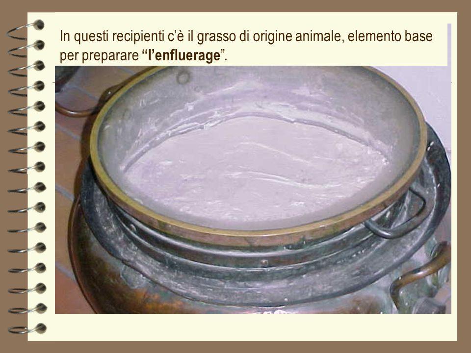 In questi recipienti c'è il grasso di origine animale, elemento base per preparare l'enfluerage .