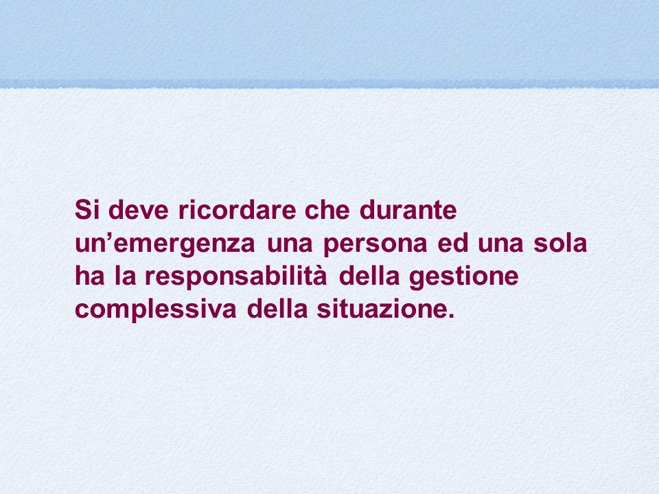 Si deve ricordare che durante un'emergenza una persona ed una sola ha la responsabilità della gestione complessiva della situazione.