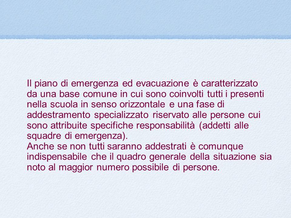 Il piano di emergenza ed evacuazione è caratterizzato da una base comune in cui sono coinvolti tutti i presenti nella scuola in senso orizzontale e una fase di addestramento specializzato riservato alle persone cui sono attribuite specifiche responsabilità (addetti alle squadre di emergenza).