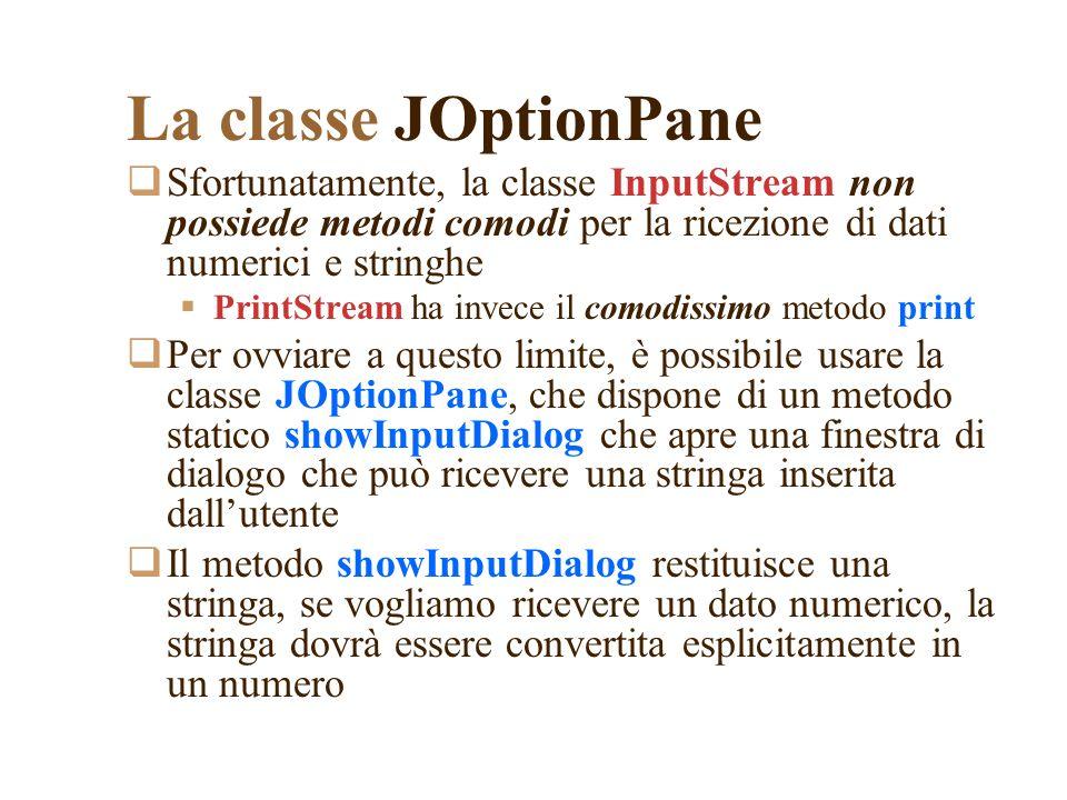 La classe JOptionPane Sfortunatamente, la classe InputStream non possiede metodi comodi per la ricezione di dati numerici e stringhe.