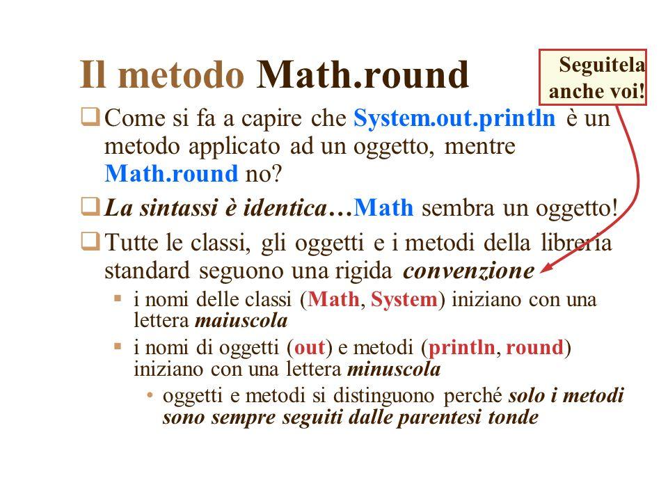 Il metodo Math.round Seguitela anche voi! Come si fa a capire che System.out.println è un metodo applicato ad un oggetto, mentre Math.round no