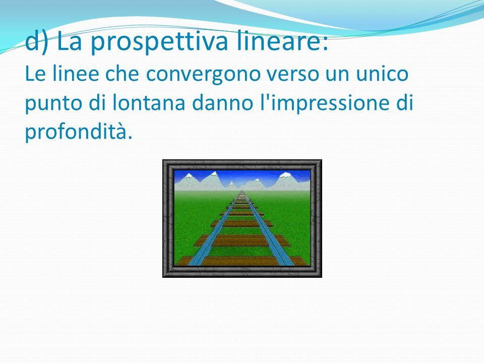 d) La prospettiva lineare: Le linee che convergono verso un unico punto di lontana danno l impressione di profondità.