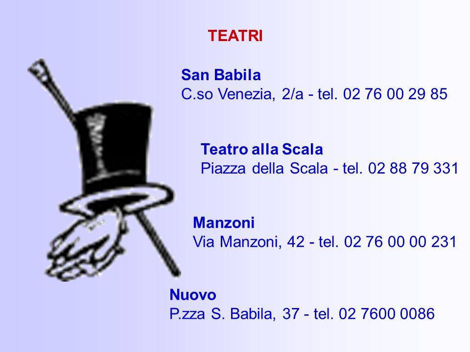 TEATRI San Babila C.so Venezia, 2/a - tel. 02 76 00 29 85. Teatro alla Scala. Piazza della Scala - tel. 02 88 79 331.