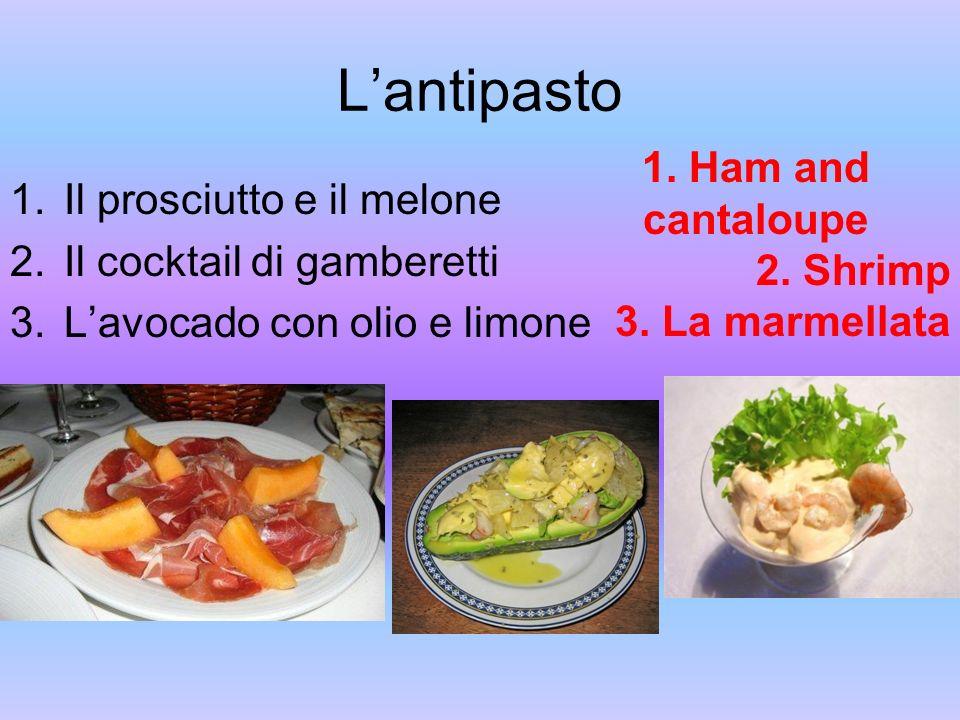 L'antipasto 1. Ham and cantaloupe Il prosciutto e il melone 2. Shrimp