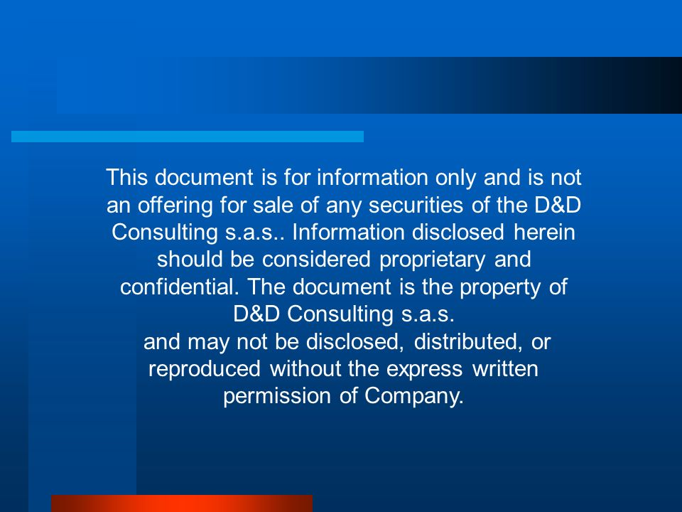 This document is for information only and is not an offering for sale of any securities of the D&D Consulting s.a.s.. Information disclosed herein should be considered proprietary and confidential. The document is the property of D&D Consulting s.a.s.