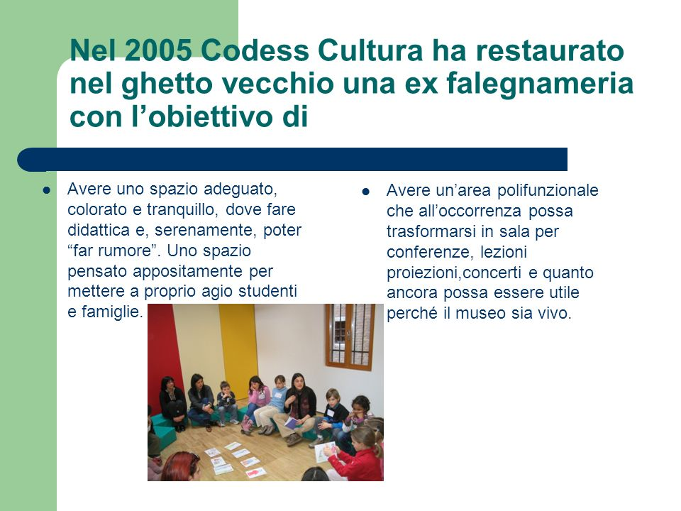 Nel 2005 Codess Cultura ha restaurato nel ghetto vecchio una ex falegnameria con l'obiettivo di
