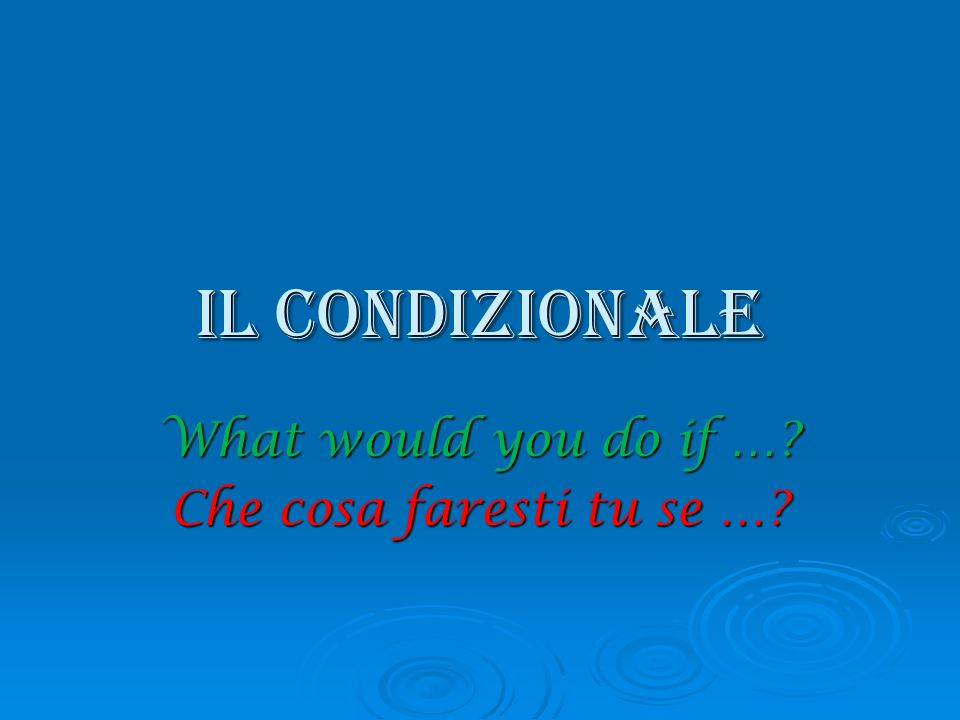 What would you do if … Che cosa faresti tu se …