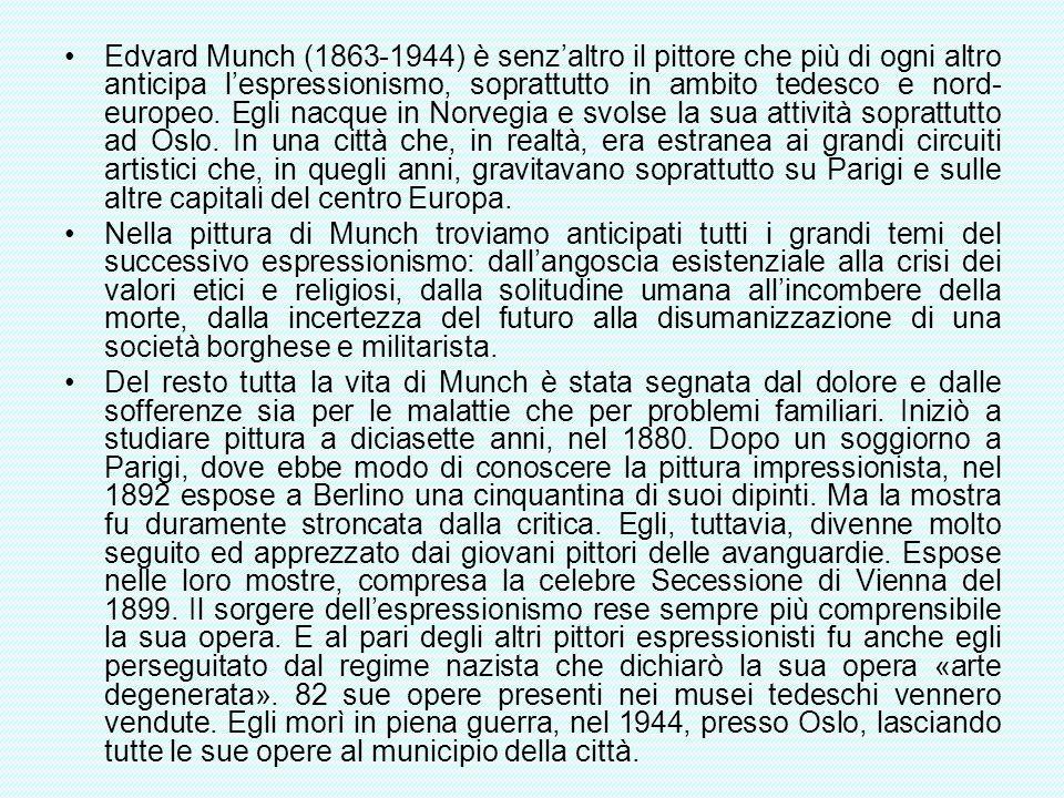 Edvard Munch (1863-1944) è senz'altro il pittore che più di ogni altro anticipa l'espressionismo, soprattutto in ambito tedesco e nord-europeo. Egli nacque in Norvegia e svolse la sua attività soprattutto ad Oslo. In una città che, in realtà, era estranea ai grandi circuiti artistici che, in quegli anni, gravitavano soprattutto su Parigi e sulle altre capitali del centro Europa.