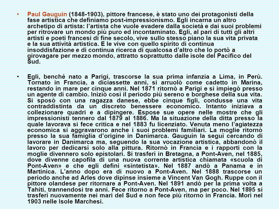 Paul Gauguin (1848-1903), pittore francese, è stato uno dei protagonisti della fase artistica che definiamo post-impressionismo. Egli incarna un altro archetipo di artista: l'artista che vuole evadere dalla società e dai suoi problemi per ritrovare un mondo più puro ed incontaminato. Egli, al pari di tutti gli altri artisti e poeti francesi di fine secolo, vive sullo stesso piano la sua vita privata e la sua attività artistica. E le vive con quello spirito di continua insoddisfazione e di continua ricerca di qualcosa d'altro che lo portò a girovagare per mezzo mondo, attratto soprattutto dalle isole del Pacifico del Sud.